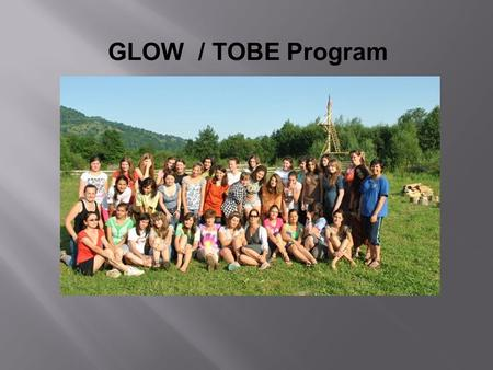 GLOW / TOBE Program. What is a GLOW/TOBE? History It began as Camp GLOW (Girls Leading Our World) in Romania in 1995. Three Volunteers and four Romanian.