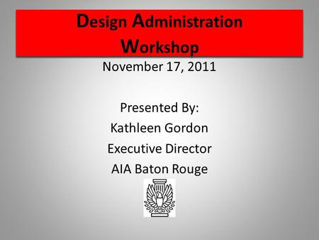 D esign A dministration W orkshop November 17, 2011 Presented By: Kathleen Gordon Executive Director AIA Baton Rouge.