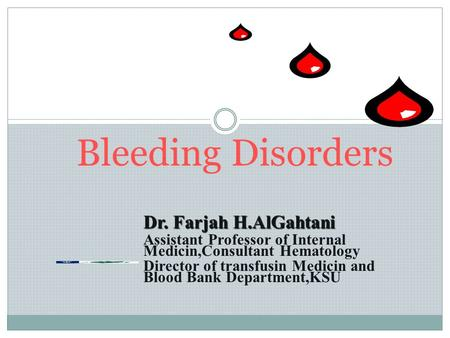 Bleeding Disorders Dr. Farjah H.AlGahtani Assistant Professor of Internal Medicin,Consultant Hematology Director of transfusin Medicin and Blood Bank Department,KSU.