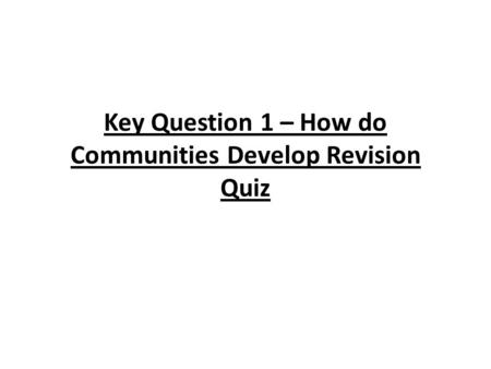 Key Question 1 – How do Communities Develop Revision Quiz.