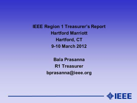 IEEE Region 1 Treasurer's Report Hartford Marriott Hartford, CT 9-10 March 2012 Bala Prasanna R1 Treasurer