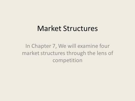 Market Structures In Chapter 7, We will examine four market structures through the lens of competition.