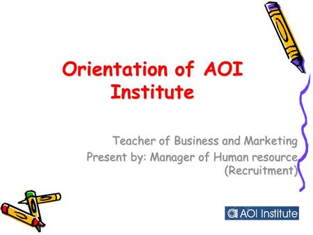 Orientation of AOI Institute Teacher of Business and Marketing Present by: Manager of Human resource (Recruitment)
