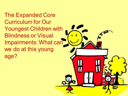 The Expanded Core Curriculum for Our Youngest Children with Blindness or Visual Impairments: What can we do at this young age?
