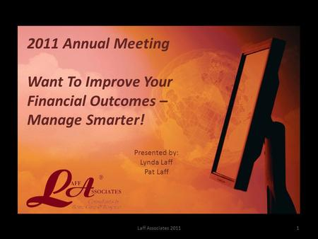 Presented by: Lynda Laff Pat Laff Laff Associates 2011 2011 Annual Meeting Want To Improve Your Financial Outcomes – Manage Smarter! 1.