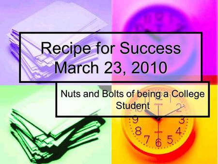 Recipe for Success March 23, 2010 Nuts and Bolts of being a College Student.