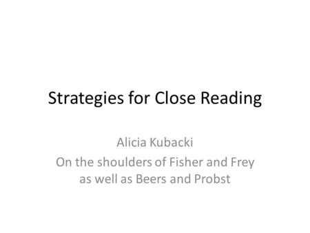 Strategies for Close Reading Alicia Kubacki On the shoulders of Fisher and Frey as well as Beers and Probst.