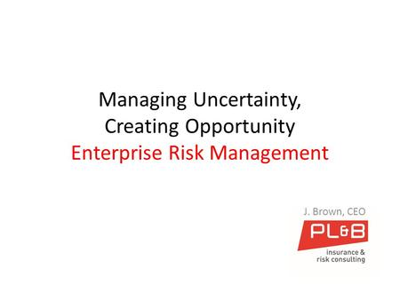 Managing Uncertainty, Creating Opportunity Enterprise Risk Management J. Brown, CEO.
