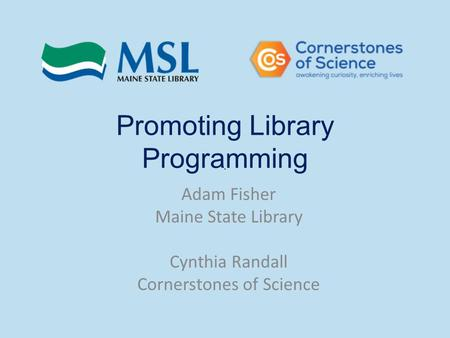 Promoting Library Programming Adam Fisher Maine State Library Cynthia Randall Cornerstones of Science.