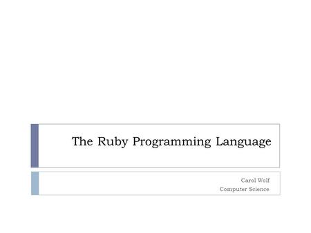 The Ruby Programming Language Carol Wolf Computer Science.