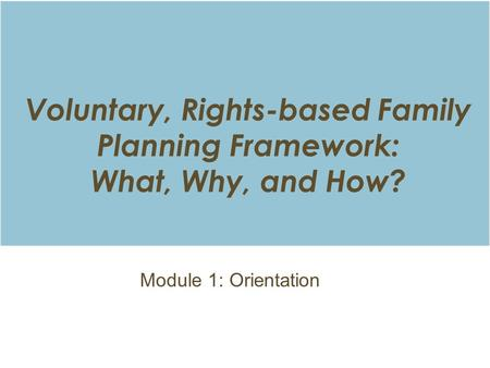 Voluntary, Rights-based Family Planning Framework: What, Why, and How? Module 1: Orientation.