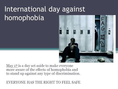 International day against homophobia May 17 is a day set aside to make everyone more aware of the effects of homophobia and to stand up against any type.