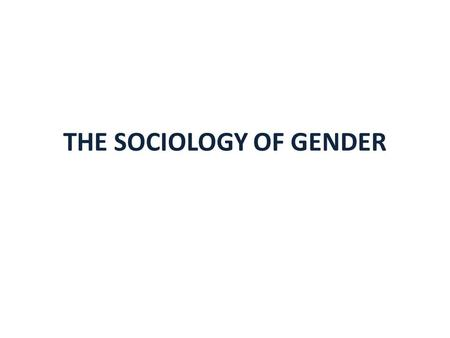 THE SOCIOLOGY OF GENDER. DEFINING GENDER AND SEXUALITY INTEGRATING RACE, SOCIAL CLASS UNDERSTANDING THE EFFECTS OF MILLIENIUM RECESSION GENDER AWARENESS.