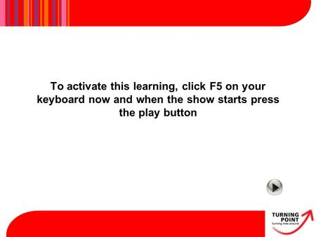 To activate this learning, click F5 on your keyboard now and when the show starts press the play button.