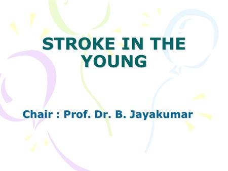 STROKE <strong>IN</strong> THE YOUNG Chair : Prof. Dr. B. Jayakumar.