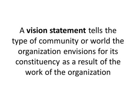 A vision statement tells the type of community or world the organization envisions for its constituency as a result of the work of the organization.