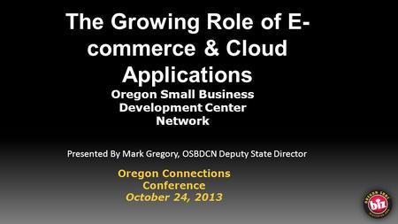 The Growing Role of E- commerce & Cloud Applications Oregon Small Business Development Center Network Oregon Connections Conference October 24, 2013 Presented.