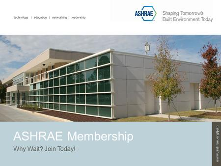 Technology | education | networking | leadership www.ashrae.org/join ASHRAE Membership Why Wait? Join Today!