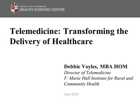 Telemedicine: Transforming the Delivery of Healthcare Debbie Voyles, MBA HOM Director of Telemedicine F. Marie Hall Institute for Rural and Community Health.