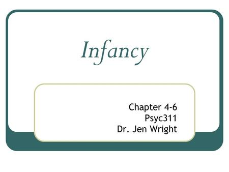 Infancy Chapter 4-6 Psyc311 Dr. Jen Wright. There are a lot of physical changes that happen during the first years of life, The most important (and dramatic)