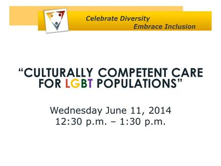 """CULTURALLY COMPETENT CARE FOR LGBT POPULATIONS"" Wednesday June 11, 2014 12:30 p.m. – 1:30 p.m."