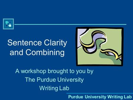 Purdue University Writing Lab Sentence Clarity and Combining A workshop brought to you by The Purdue University Writing Lab.
