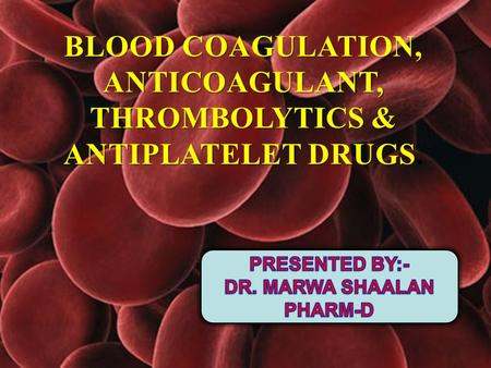 ANTICOAGULANT, THROMBOLYTICS & ANTIPLATELET DRUGS.