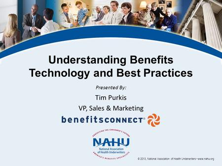 Understanding Benefits Technology and Best Practices Presented By: Tim Purkis VP, Sales & Marketing © 2013, National Association of Health Underwriters.
