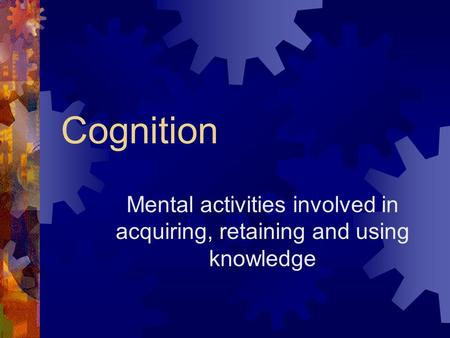Cognition Mental activities involved in acquiring, retaining and using knowledge.