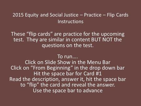 "2015 Equity and Social Justice – Practice – Flip Cards Instructions These ""flip cards"" are practice for the upcoming test. They are similar in content."