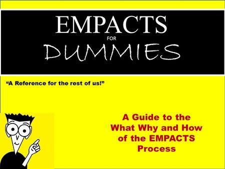 "EMPACTS FOR DUMMIES ""A Reference for the rest of us!"" A Guide to the What Why and How of the EMPACTS Process."