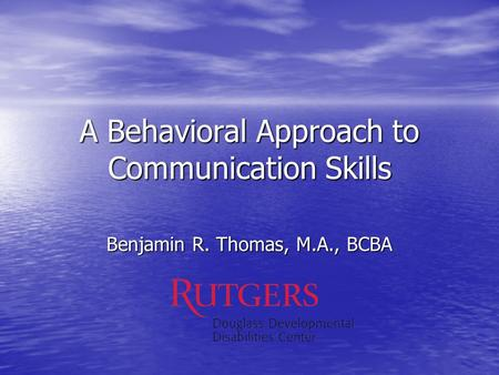 A Behavioral Approach to Communication Skills Benjamin R. Thomas, M.A., BCBA.