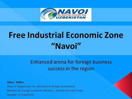 "Free Industrial Economic Zone ""Navoi"" Enhanced arena for foreign business success in the region Djasur Tadjiev Head of Department for attraction of foreign."