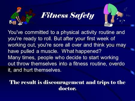 Fitness Safety You've committed to a physical activity routine and you're ready to roll. But after your first week of working out, you're sore all over.