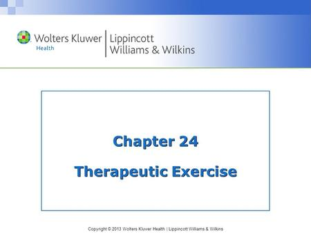 Copyright © 2013 Wolters Kluwer Health | Lippincott Williams & Wilkins Chapter 24 Therapeutic Exercise.