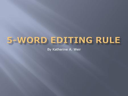 By Katherine A. Weir. The objectives of the 5-Word Editing Rule are to: 1. Teach the writer how to recognize wordiness. 2. Show the writer how to critique.