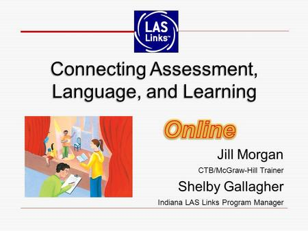 Connecting Assessment, Language, and Learning Jill Morgan CTB/McGraw-Hill Trainer Shelby Gallagher Indiana LAS Links Program Manager Jill Morgan CTB/McGraw-Hill.