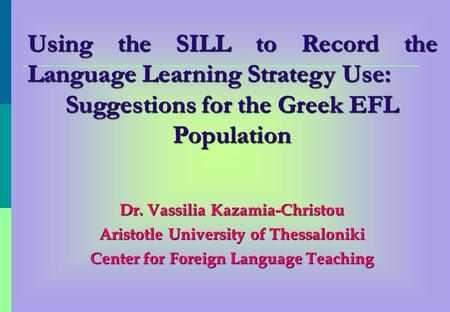 Using the SILL to Record the Language Learning Strategy Use: Suggestions for the Greek EFL Population Dr. Vassilia Kazamia-Christou Aristotle University.