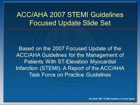 ACC/AHA 2007 STEMI Guidelines Focused Update 1 ACC/AHA 2007 STEMI Guidelines Focused Update Slide Set Based on the 2007 Focused Update of the ACC/AHA Guidelines.
