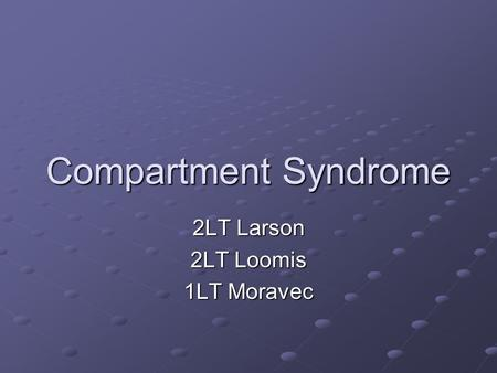 Compartment Syndrome 2LT Larson 2LT Loomis 1LT Moravec.