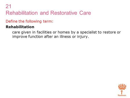 21 Rehabilitation and Restorative Care Define the following term: Rehabilitation care given in facilities or homes by a specialist to restore or improve.