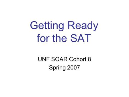 Getting Ready for the SAT UNF SOAR Cohort 8 Spring 2007.