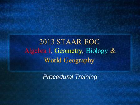 2013 STAAR EOC Algebra I, Geometry, Biology & World Geography Procedural Training.