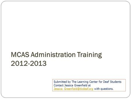 MCAS Administration Training 2012-2013 Submitted by The Learning Center for Deaf Students Contact Jessica Greenfield at
