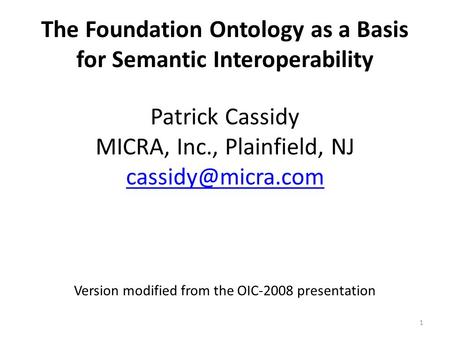 1 The Foundation Ontology as a Basis <strong>for</strong> Semantic Interoperability Patrick Cassidy MICRA, Inc., Plainfield, NJ Version modified from.