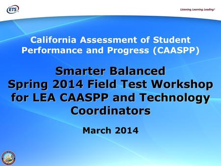 California Assessment of Student Performance and Progress (CAASPP) Smarter Balanced Spring 2014 Field Test Workshop for LEA CAASPP and <strong>Technology</strong> Coordinators.
