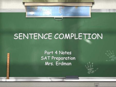 SENTENCE COMPLETION SENTENCE COMPLETION Part 4 Notes SAT Preparation Mrs. Erdman Part 4 Notes SAT Preparation Mrs. Erdman.