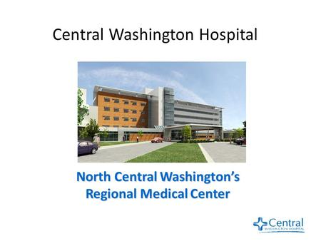Central Washington Hospital North Central Washington's Regional Medical Center.