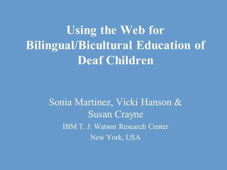 Using the Web for Bilingual/Bicultural Education of Deaf Children Sonia Martinez, Vicki Hanson & Susan Crayne IBM T. J. Watson Research Center New York,
