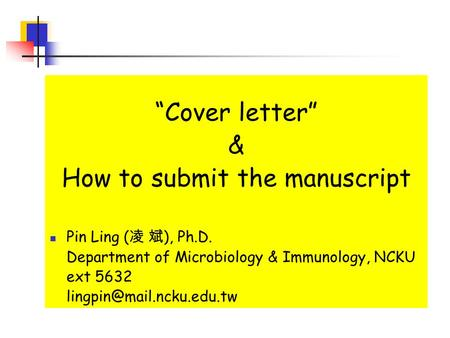 """Cover letter"" & How to submit the manuscript Pin Ling ( 凌 斌 ), Ph.D. Department of Microbiology & Immunology, NCKU ext 5632"